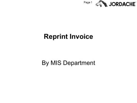 Page 1 Reprint Invoice By MIS Department. Page 2 When to use Reprint Invoice The Reprint Invoice function can be used to re- create invoices that have.