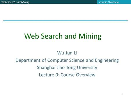Web Search and Mining Course Overview 1 Wu-Jun Li Department of Computer Science and Engineering Shanghai Jiao Tong University Lecture 0: Course Overview.