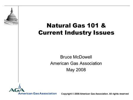 Natural Gas 101 & Current Industry Issues Bruce McDowell American Gas Association May 2008 Copyright © 2008 American Gas Association. All rights reserved.