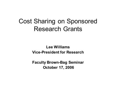 Cost Sharing on Sponsored Research Grants Lee Williams Vice-President for Research Faculty Brown-Bag Seminar October 17, 2006.