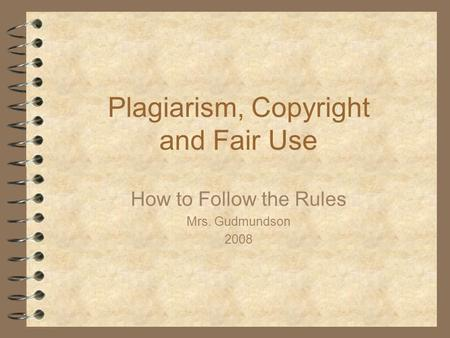 Plagiarism, Copyright and Fair Use How to Follow the Rules Mrs. Gudmundson 2008.