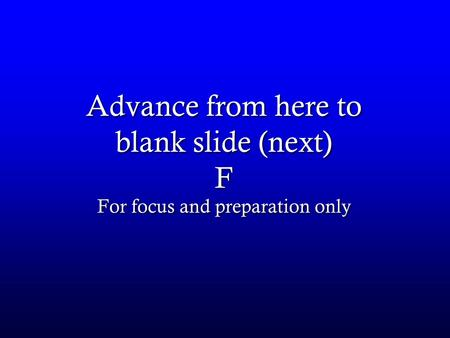 Advance from here to blank slide (next) F For focus and preparation only.