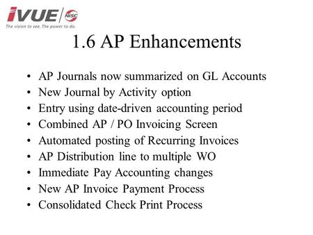 1.6 AP Enhancements AP Journals now summarized on GL Accounts New Journal by Activity option Entry using date-driven accounting period Combined AP / PO.