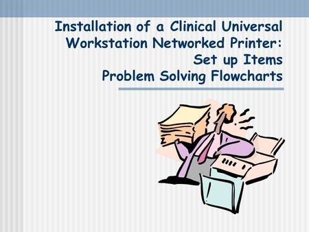 Installation of a Clinical Universal Workstation Networked Printer: Set up Items Problem Solving Flowcharts.