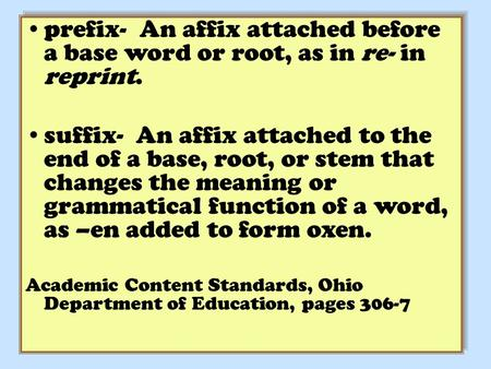 Prefix- An affix attached before a base word or root, as in re- in reprint. suffix- An affix attached to the end of a base, root, or stem that changes.