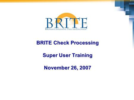 BRITE Check Processing Super User Training November 26, 2007.