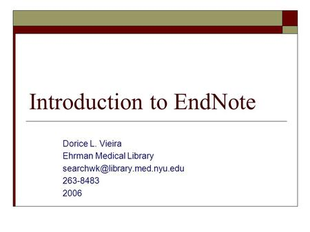 Introduction to EndNote Dorice L. Vieira Ehrman Medical Library 263-8483 2006.