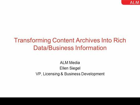 Transforming Content Archives Into Rich Data/Business Information ALM Media Ellen Siegel VP, Licensing & Business Development.