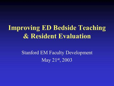 Improving ED Bedside Teaching & Resident Evaluation Stanford EM Faculty Development May 21 st, 2003.