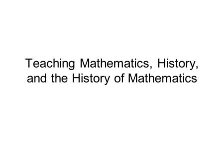 Teaching Mathematics, History, and the History of Mathematics.