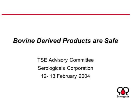 ® Bovine Derived Products are Safe TSE Advisory Committee Serologicals Corporation 12- 13 February 2004.