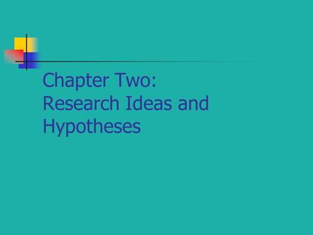 Chapter Two: Research Ideas and Hypotheses. The Research Idea You find a research idea when you find a gap in the current knowledge or an unanswered question.