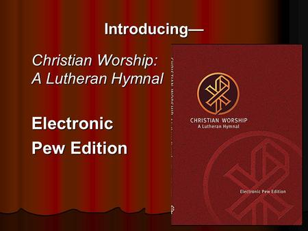 Introducing— Christian Worship: A Lutheran Hymnal Electronic Pew Edition.