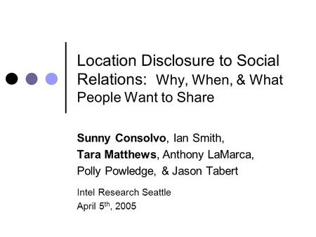 Location Disclosure to Social Relations: Why, When, & What People Want to Share Sunny Consolvo, Ian Smith, Tara Matthews, Anthony LaMarca, Polly Powledge,