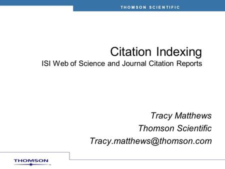 T H O M S O N S C I E N T I F I C Citation Indexing ISI Web of Science and Journal Citation Reports Tracy Matthews Thomson Scientific