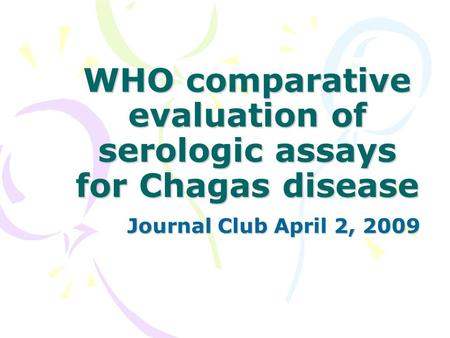 WHO comparative evaluation of serologic assays for Chagas disease Journal Club April 2, 2009.