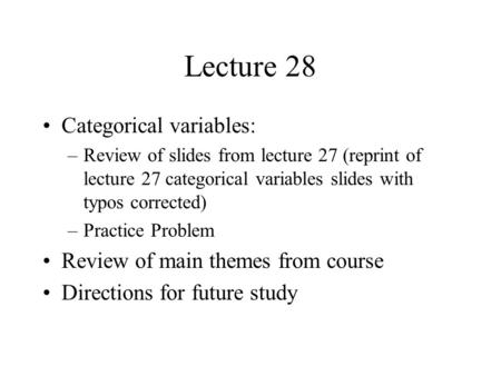Lecture 28 Categorical variables: –Review of slides from lecture 27 (reprint of lecture 27 categorical variables slides with typos corrected) –Practice.
