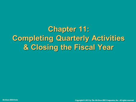 Chapter 11: Completing Quarterly Activities & Closing the Fiscal Year McGraw-Hill/Irwin Copyright © 2011 by The McGraw-Hill Companies, Inc. All rights.