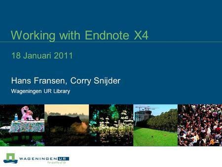 Working with Endnote X4 18 Januari 2011 Hans Fransen, Corry Snijder Wageningen UR Library.