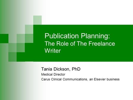 Publication Planning: The Role of The Freelance Writer Tania Dickson, PhD Medical Director Carus Clinical Communications, an Elsevier business.