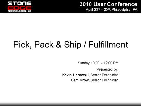 2010 User Conference April 23 rd – 25 th, Philadelphia, PA Pick, Pack & Ship / Fulfillment Sunday 10:30 – 12:00 PM Presented by: Kevin Horowski, Senior.