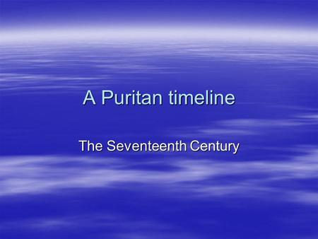 A Puritan timeline The Seventeenth Century.  1603 Arminius : predestination is based on fore-knowledge  1603 James I becomes King  1604 The Puritans.