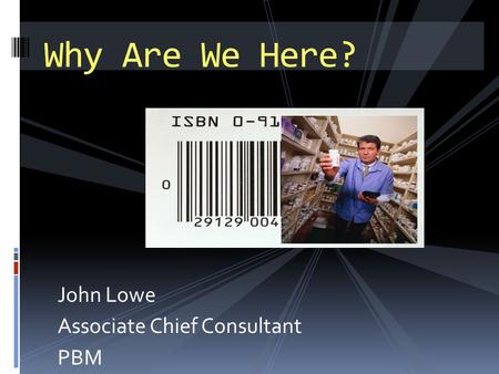 John Lowe Associate Chief Consultant PBM Why Are We Here?