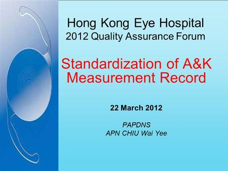 Hong Kong Eye Hospital 2012 Quality Assurance Forum Standardization of A&K Measurement Record 22 March 2012 PAPDNS APN CHIU Wai Yee.