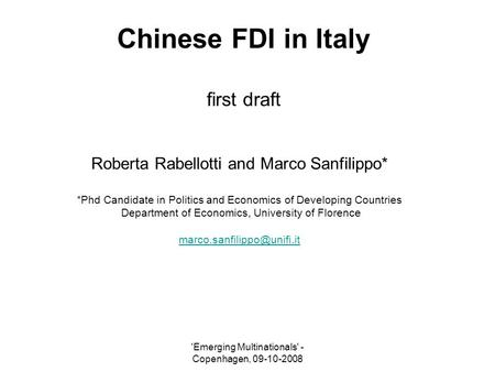'Emerging Multinationals' - Copenhagen, 09-10-2008 Chinese FDI in Italy first draft Roberta Rabellotti and Marco Sanfilippo* *Phd Candidate in Politics.