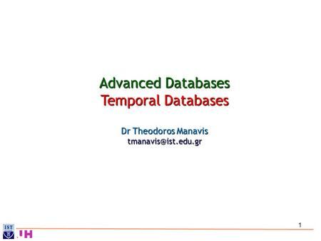 1 Advanced Databases Temporal Databases Dr Theodoros Manavis