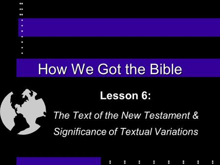 How We Got the Bible Lesson 6: The Text of the New Testament & Significance of Textual Variations.