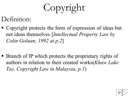 Copyright Definition:  Copyright protects the form of expression of ideas but not ideas themselves [Intellectual Property Law by Colin Goluan, 1992 at.