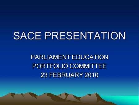 SACE PRESENTATION PARLIAMENT EDUCATION PORTFOLIO COMMITTEE 23 FEBRUARY 2010.