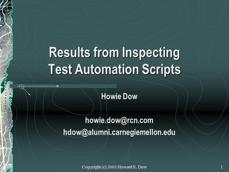 Copyright (c) 2003 Howard E. Dow1 Results from Inspecting Test Automation Scripts Howie Dow