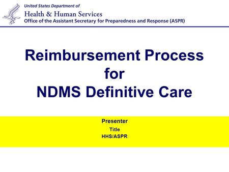 Presenter Title HHS/ASPR Reimbursement Process for NDMS Definitive Care.