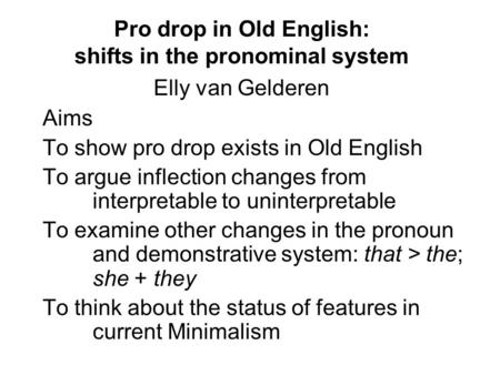 Pro drop in Old English: shifts in the pronominal system Elly van Gelderen Aims To show pro drop exists in Old English To argue inflection changes from.