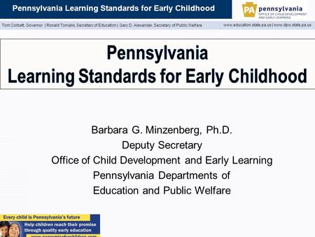 Pennsylvania Learning Standards for Early Childhood Tom Corbett, Governor | Ronald Tomalis, Secretary of Education | Gary D. Alexander, Secretary of Public.