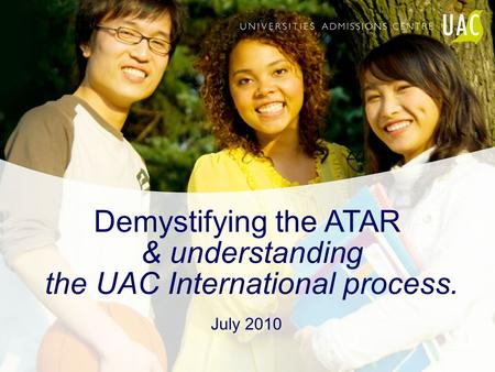 Demystifying the ATAR & understanding the UAC International process. July 2010.