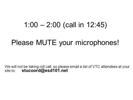 1:00 – 2:00 (call in 12:45) Please MUTE your microphones! We will not be taking roll call, so please  a list of VTC attendees at your site to: