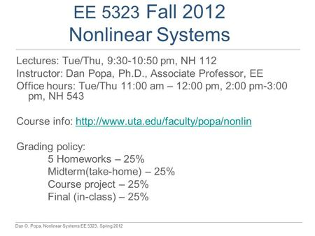 Dan O. Popa, Nonlinear Systems EE 5323, Spring 2012 EE 5323 Fall 2012 Nonlinear Systems Lectures: Tue/Thu, 9:30-10:50 pm, NH 112 Instructor: Dan Popa,