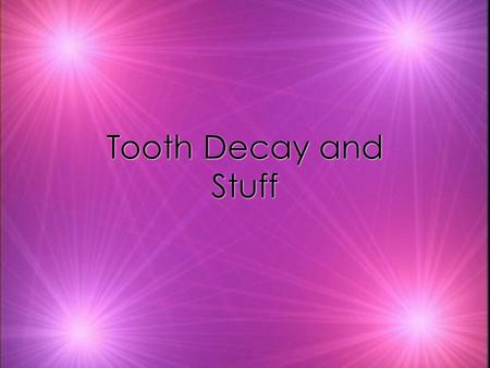 Tooth Decay and Stuff. Tooth Decay kTooth decay has been present since there have been teeth to decay. kTooth decay, is an infectious disease that damages.