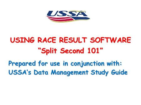 "USING RACE RESULT SOFTWARE ""Split Second 101"" Prepared for use in conjunction with: USSA's Data Management Study Guide."