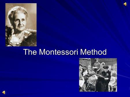 The Montessori Method.  Maria Montessori was ahead of her time. Maria Montessori History  Age thirteen began to attend a boys' technical school. After.