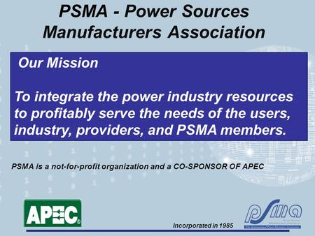 PSMA - Power Sources Manufacturers Association Our Mission To integrate the power industry resources to profitably serve the needs of the users, industry,