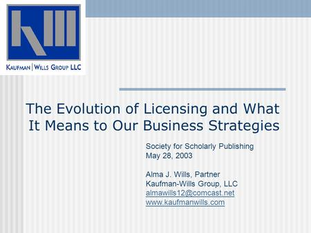 The Evolution of Licensing and What It Means to Our Business Strategies Society for Scholarly Publishing May 28, 2003 Alma J. Wills, Partner Kaufman-Wills.