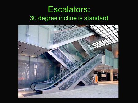 Escalators: 30 degree incline is standard. Escalators An escalator is a conveyor transport device for transporting people, consisting of individual, linked.
