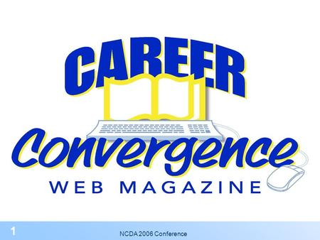"NCDA 2006 Conference 1 2 You're invited to become published in NCDA's Web Magazine! What is Career Convergence? ""A practical, online resource for all."