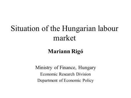 Situation of the Hungarian labour market Mariann Rigó Ministry of Finance, Hungary Economic Research Division Department of Economic Policy.