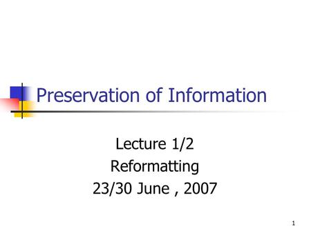 1 Preservation of Information Lecture 1/2 Reformatting 23/30 June, 2007.