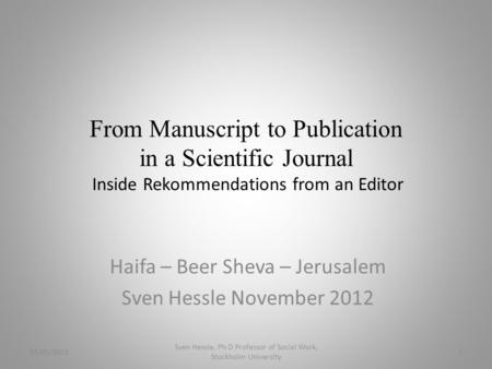 From Manuscript to Publication in a Scientific Journal Inside Rekommendations from an Editor Haifa – Beer Sheva – Jerusalem Sven Hessle November 2012 01/05/2015.